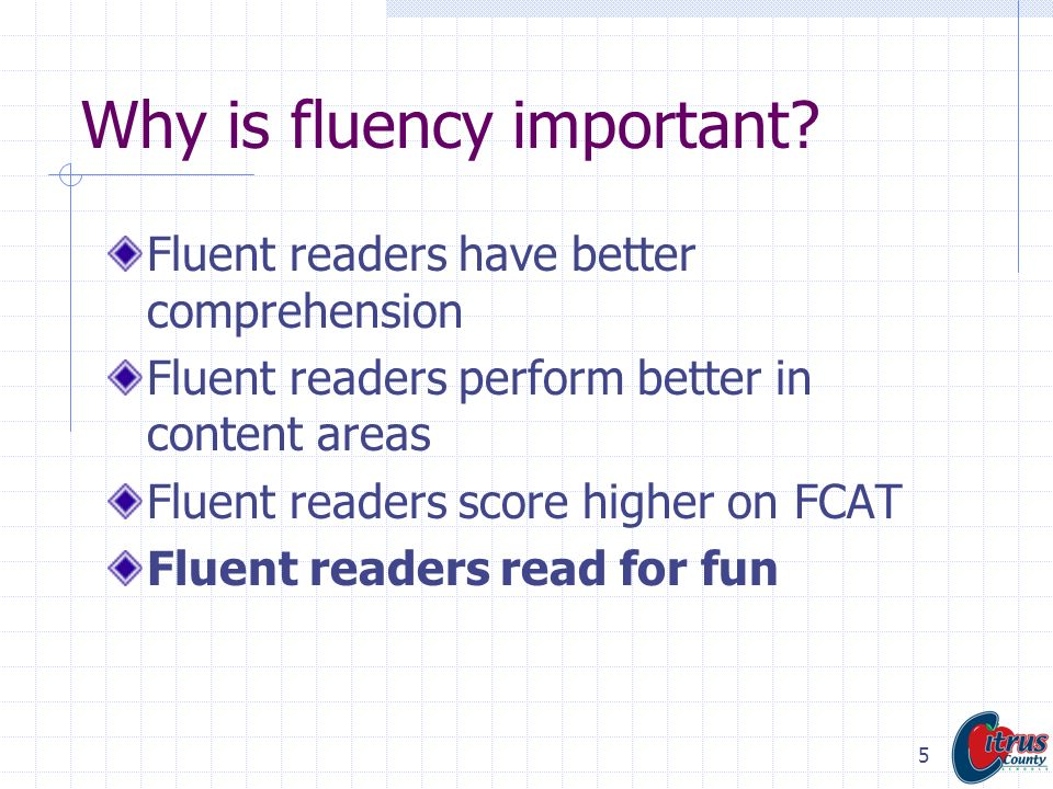 5 Why is fluency important? Fluent readers have better comprehension Fluent readers perform better in content areas Fluent readers score higher on FCA