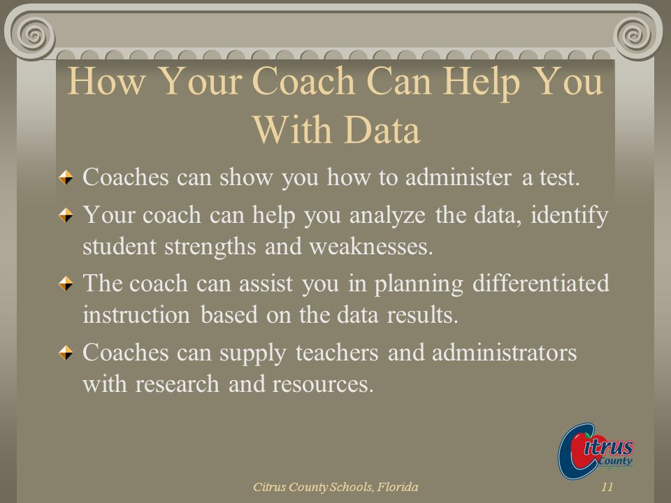 Citrus County Schools, Florida11 How Your Coach Can Help You With Data Coaches can show you how to administer a test. Your coach can help you analyze