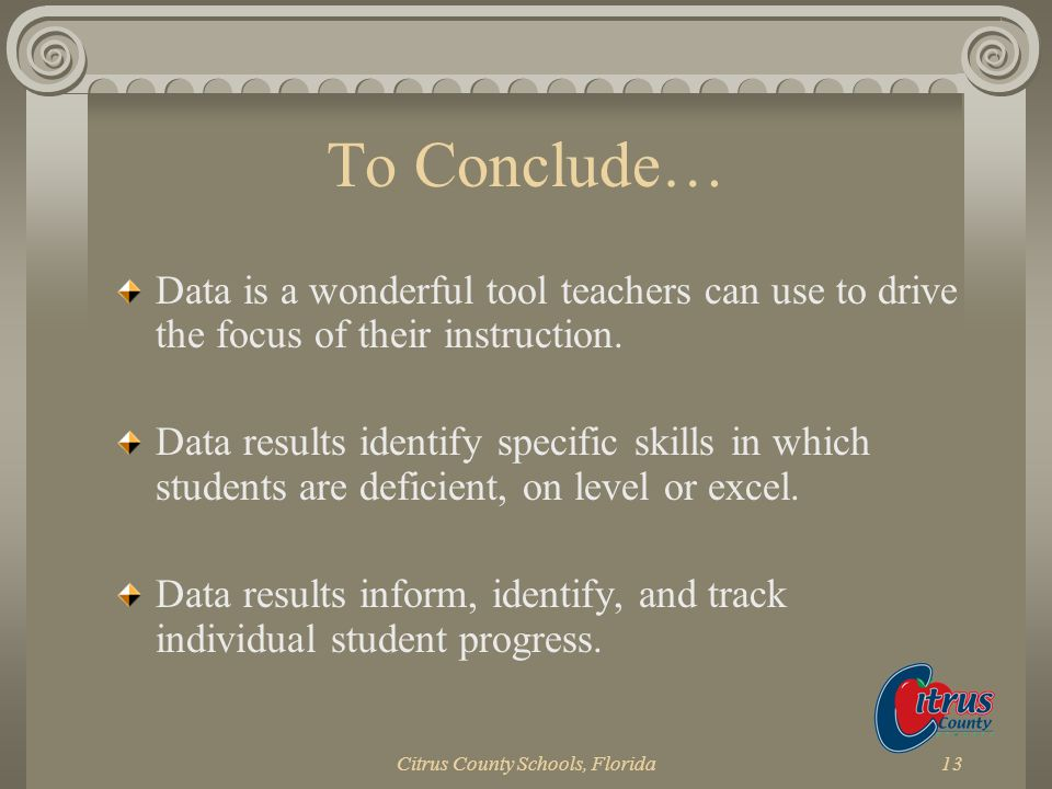 Citrus County Schools, Florida13 To Conclude… Data is a wonderful tool teachers can use to drive the focus of their instruction. Data results identify