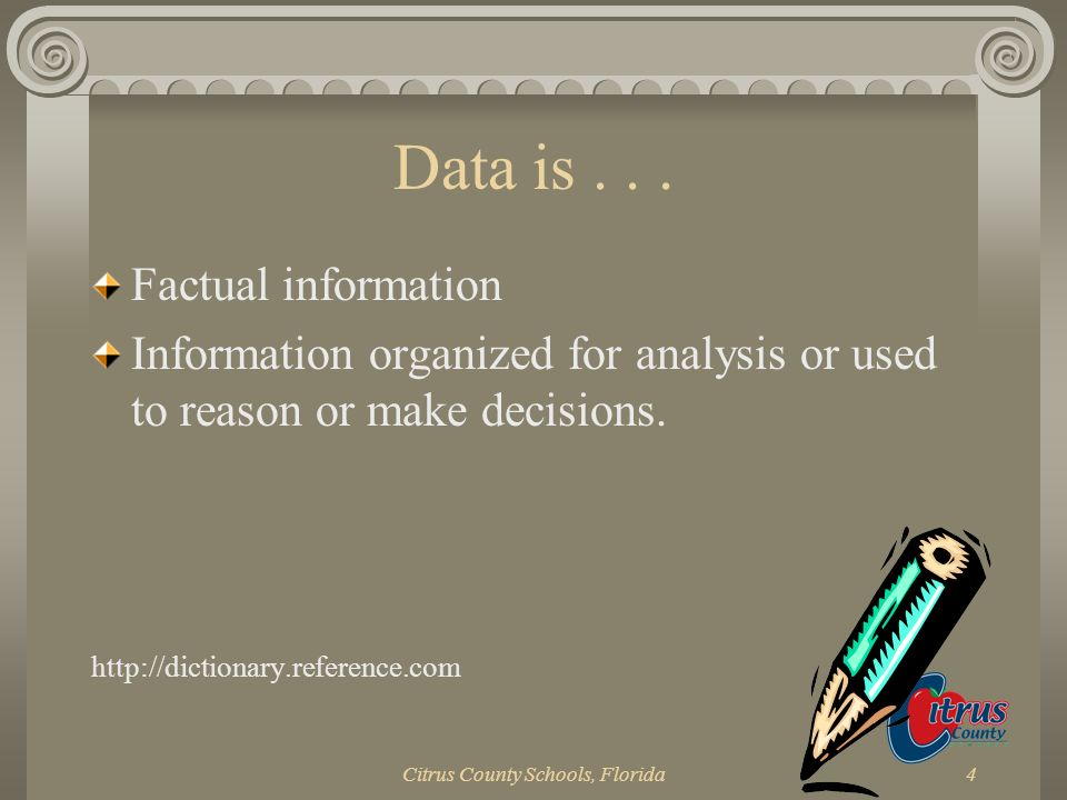 Citrus County Schools, Florida4 Data is... Factual information Information organized for analysis or used to reason or make decisions. http://dictiona