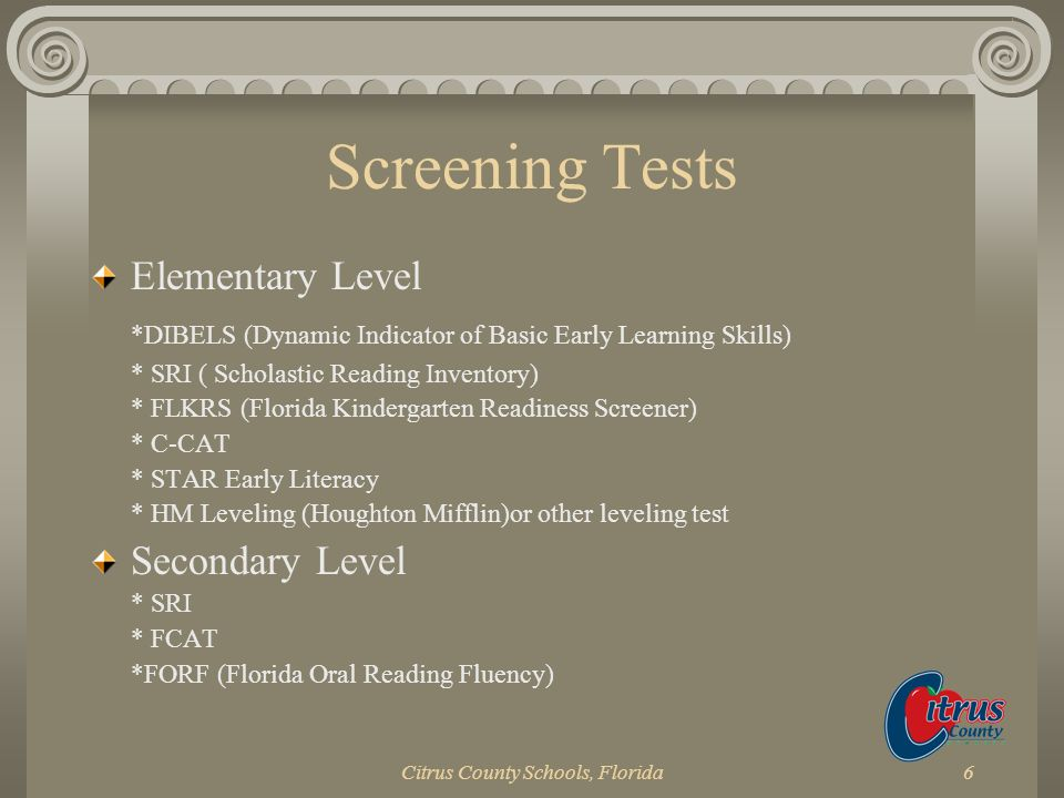 Citrus County Schools, Florida6 Screening Tests Elementary Level *DIBELS (Dynamic Indicator of Basic Early Learning Skills) * SRI ( Scholastic Reading