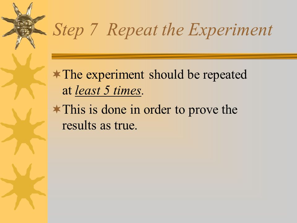 Step 6 During Experiment During the Experiment Observe: Watch Look Record: Notes Journal/Log Results Analyze Data: What have I learned from the results?