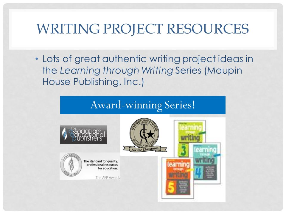 WRITING PROJECT RESOURCES Lots of great authentic writing project ideas in the Learning through Writing Series (Maupin House Publishing, Inc.) Award-w