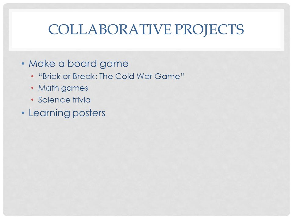 COLLABORATIVE PROJECTS Make a board game Brick or Break: The Cold War Game Math games Science trivia Learning posters