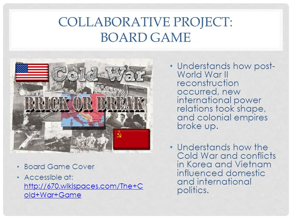 COLLABORATIVE PROJECT: BOARD GAME Understands how post- World War II reconstruction occurred, new international power relations took shape, and coloni