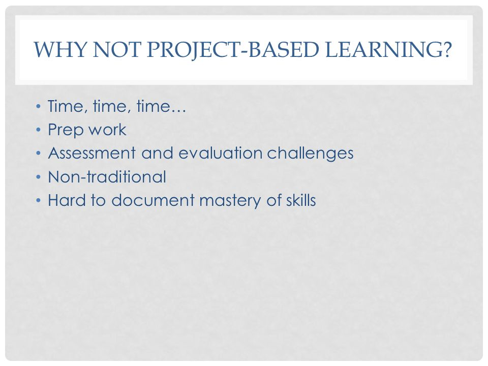 WHY NOT PROJECT-BASED LEARNING? Time, time, time… Prep work Assessment and evaluation challenges Non-traditional Hard to document mastery of skills