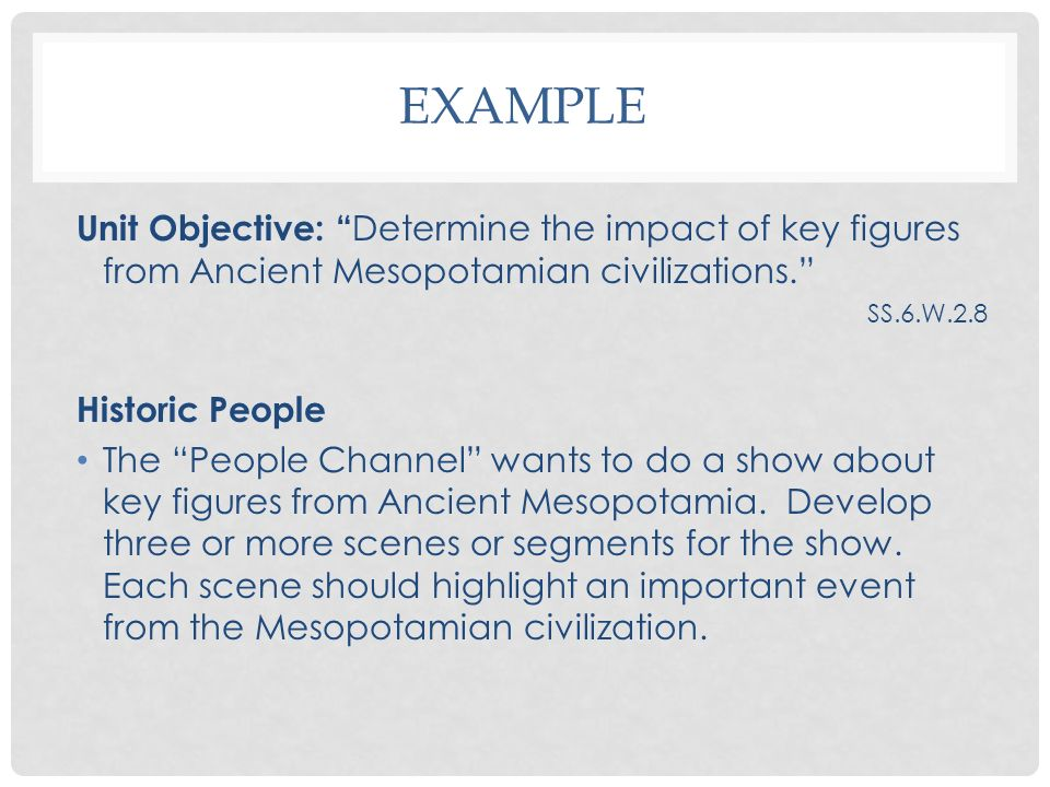 EXAMPLE Unit Objective: Determine the impact of key figures from Ancient Mesopotamian civilizations. SS.6.W.2.8 Historic People The People Channel wan