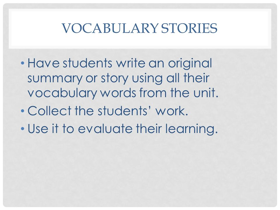 VOCABULARY STORIES Have students write an original summary or story using all their vocabulary words from the unit. Collect the students work. Use it