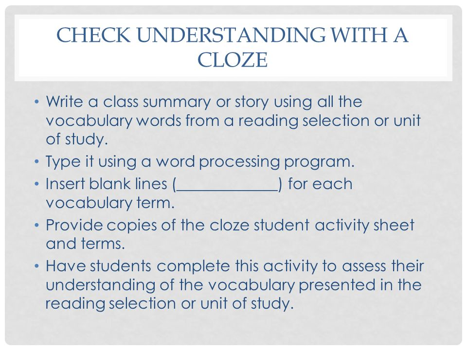 CHECK UNDERSTANDING WITH A CLOZE Write a class summary or story using all the vocabulary words from a reading selection or unit of study. Type it usin