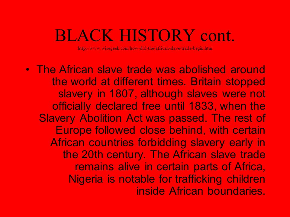 BLACK HISTORY cont. http://www.wisegeek.com/how-did-the-african-slave-trade-begin.htm The African slave trade was abolished around the world at differ