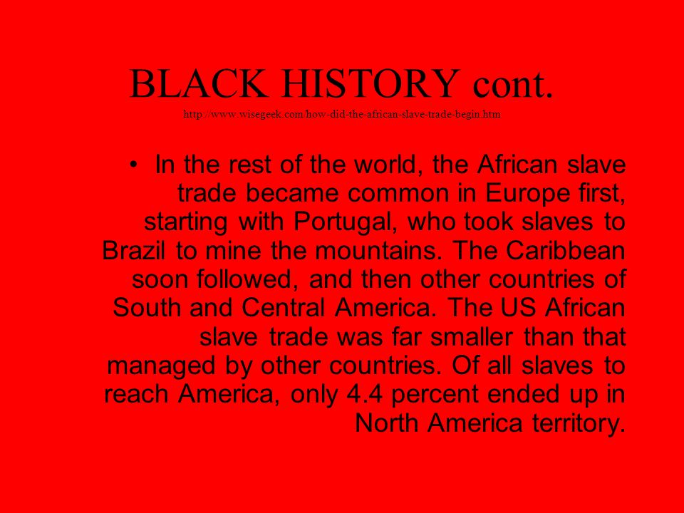 BLACK HISTORY cont. http://www.wisegeek.com/how-did-the-african-slave-trade-begin.htm In the rest of the world, the African slave trade became common