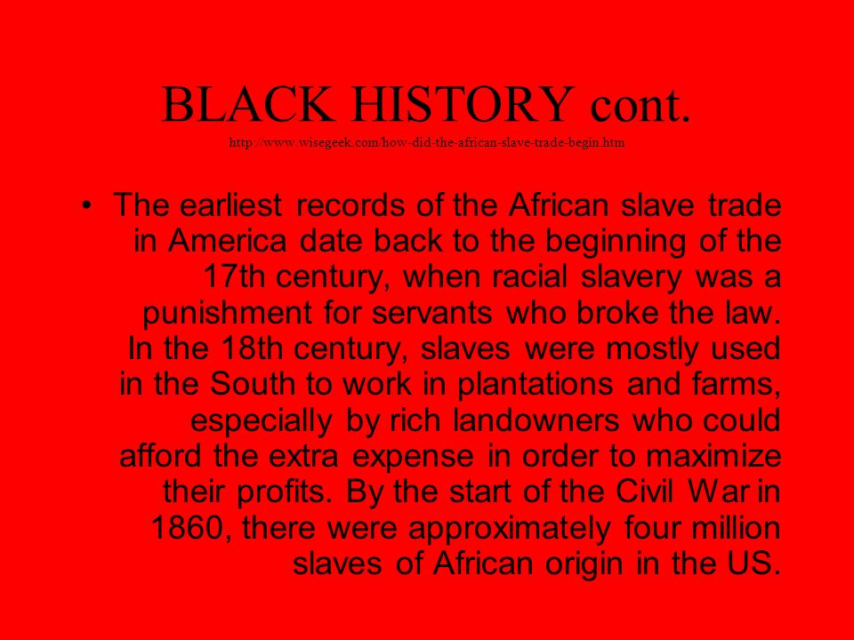 BLACK HISTORY cont. http://www.wisegeek.com/how-did-the-african-slave-trade-begin.htm The earliest records of the African slave trade in America date