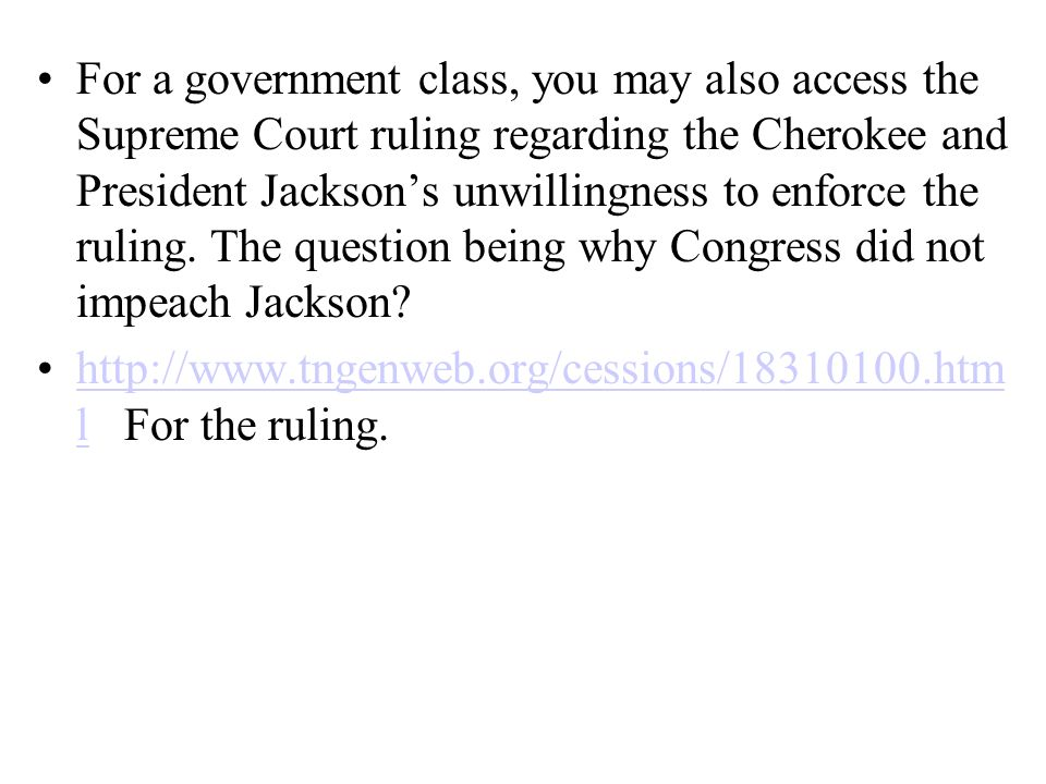 For a government class, you may also access the Supreme Court ruling regarding the Cherokee and President Jacksons unwillingness to enforce the ruling