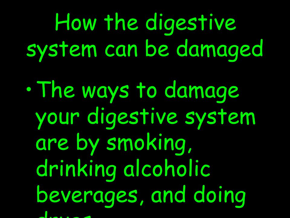 How the digestive system can be damaged The ways to damage your digestive system are by smoking, drinking alcoholic beverages, and doing drugs.