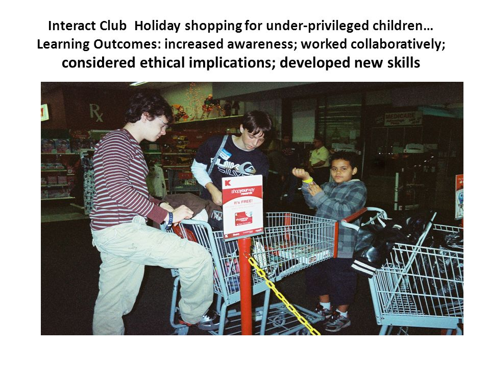 Interact Club Holiday shopping for under-privileged children… Learning Outcomes: increased awareness; worked collaboratively; considered ethical impli