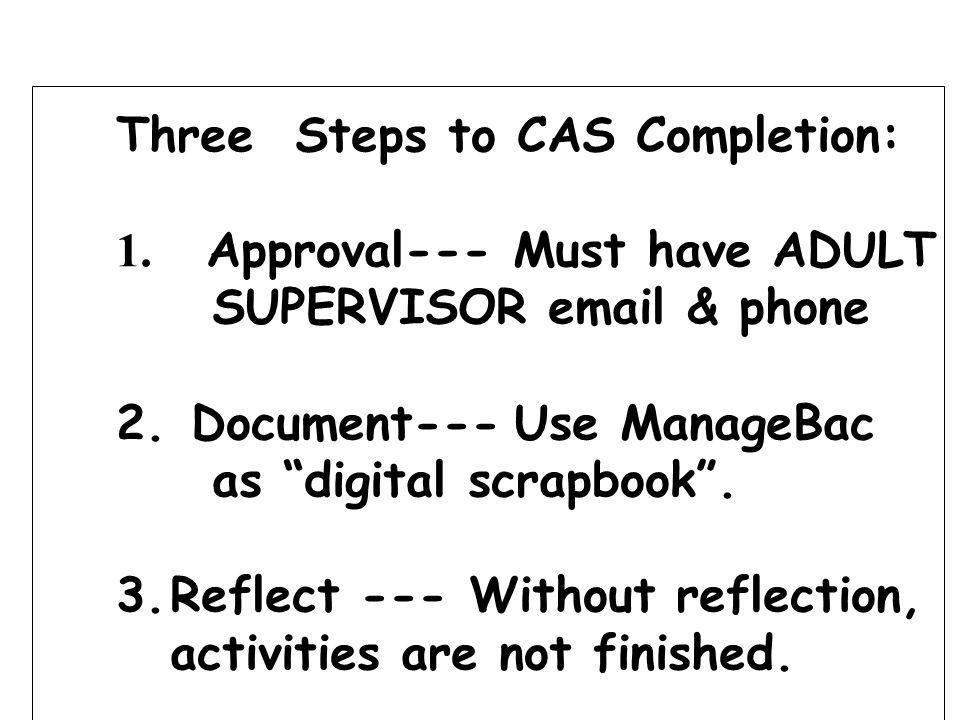Three Steps to CAS Completion: 1. Approval--- Must have ADULT SUPERVISOR email & phone 2. Document--- Use ManageBac as digital scrapbook. 3.Reflect --