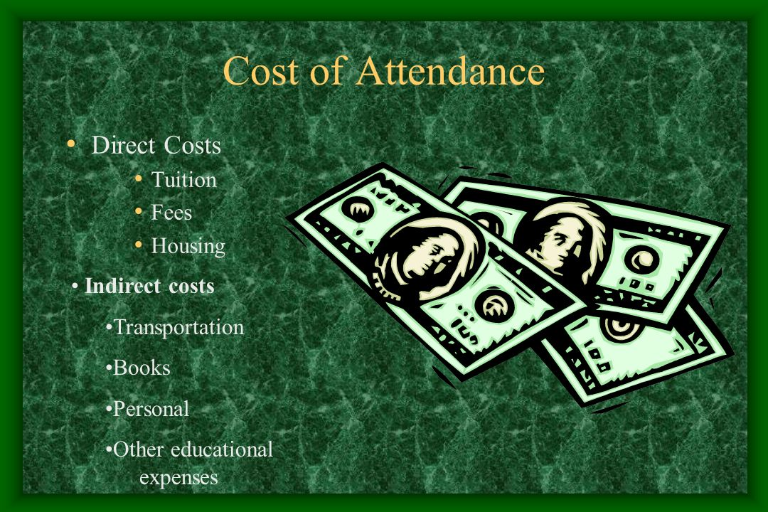Cost of Attendance Direct Costs Tuition Fees Housing Indirect costs Transportation Books Personal Other educational expenses