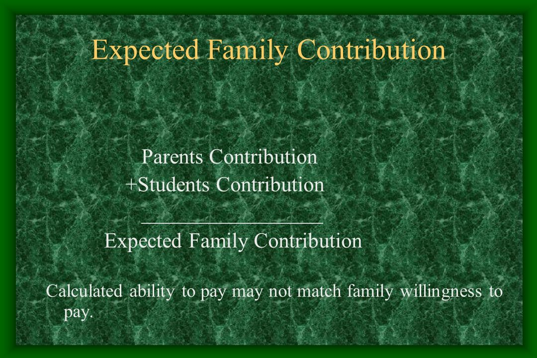 Expected Family Contribution Parents Contribution +Students Contribution _________________ Expected Family Contribution Calculated ability to pay may not match family willingness to pay.