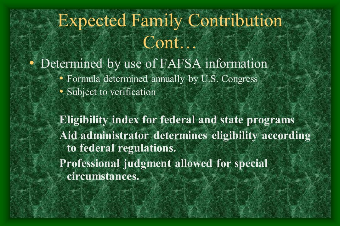 Expected Family Contribution Cont… Determined by use of FAFSA information Formula determined annually by U.S.