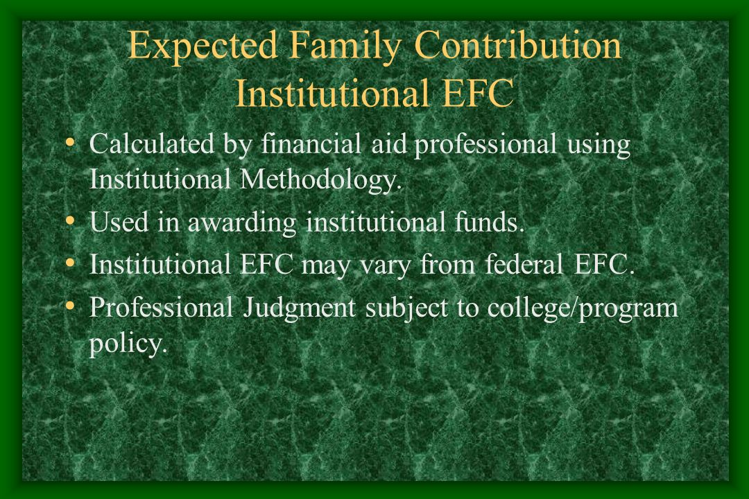 Expected Family Contribution Institutional EFC Calculated by financial aid professional using Institutional Methodology.