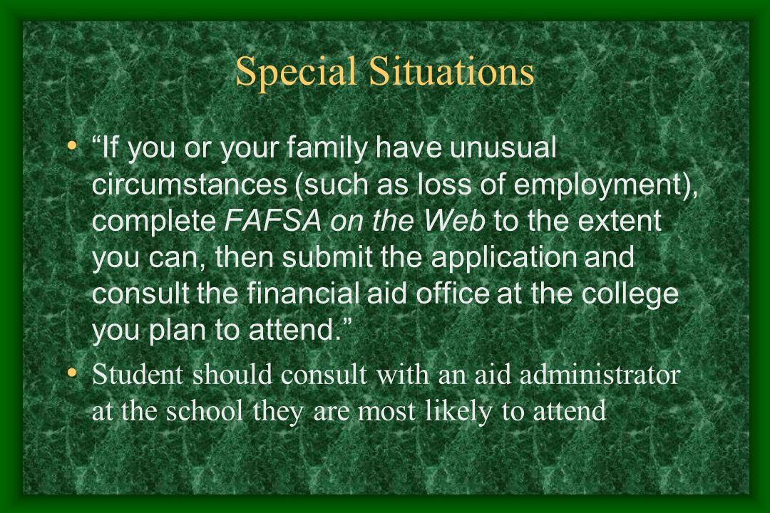 Special Situations If you or your family have unusual circumstances (such as loss of employment), complete FAFSA on the Web to the extent you can, then submit the application and consult the financial aid office at the college you plan to attend.