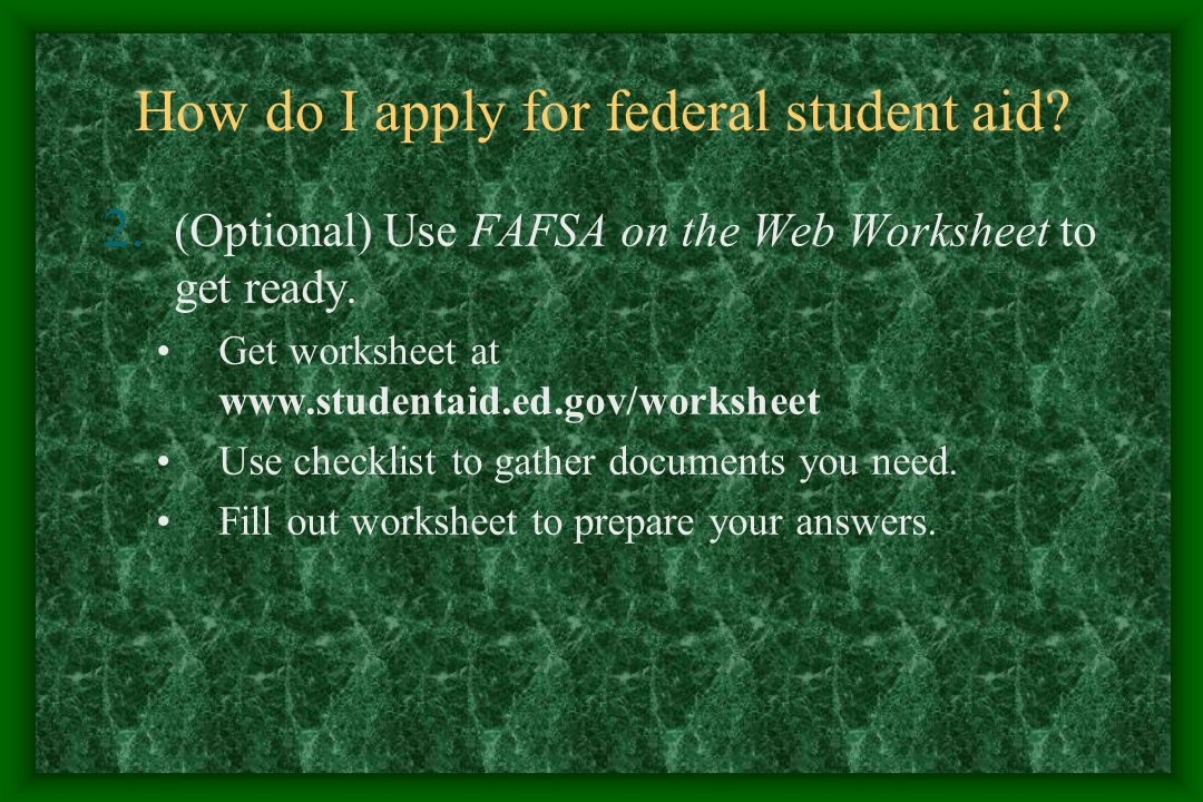 How do I apply for federal student aid. 2. (Optional) Use FAFSA on the Web Worksheet to get ready.