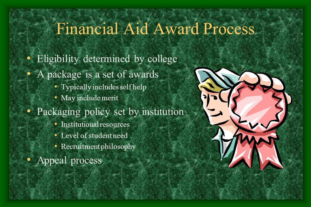 Financial Aid Award Process Eligibility determined by college A package is a set of awards Typically includes self help May include merit Packaging policy set by institution Institutional resources Level of student need Recruitment philosophy Appeal process