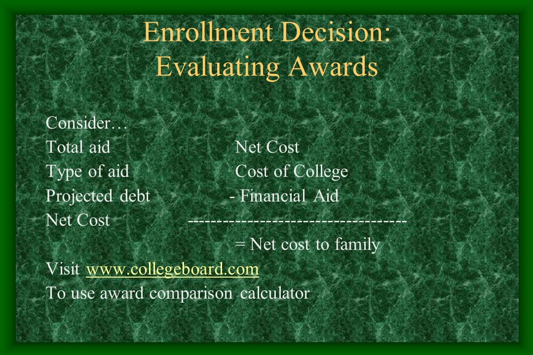 Enrollment Decision: Evaluating Awards Consider… Total aidNet Cost Type of aidCost of College Projected debt - Financial Aid Net Cost------------------------------------ = Net cost to family Visit www.collegeboard.comwww.collegeboard.com To use award comparison calculator