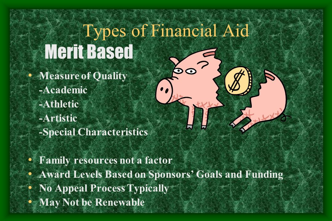 Types of Financial Aid Cont… Family ability to pay Eligibility May Vary -Cost of College -Availability of Funding -College Calculates Family Contribution -College Awards Aid Based on Level of Need and Available Aid Funding -Appeal Process Need Based