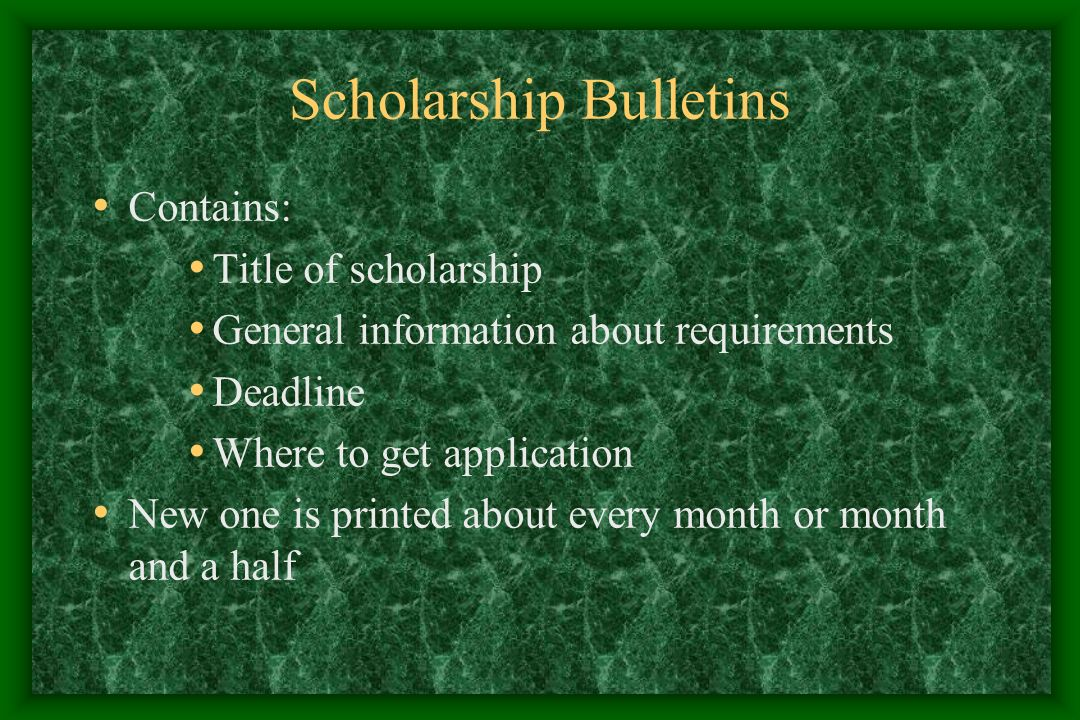 Scholarship Bulletins Contains: Title of scholarship General information about requirements Deadline Where to get application New one is printed about every month or month and a half