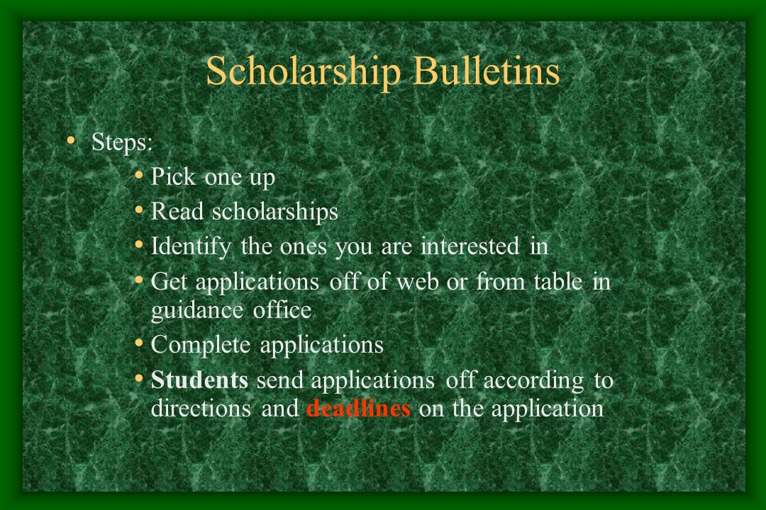 Scholarship Bulletins Steps: Pick one up Read scholarships Identify the ones you are interested in Get applications off of web or from table in guidance office Complete applications Students send applications off according to directions and deadlines on the application