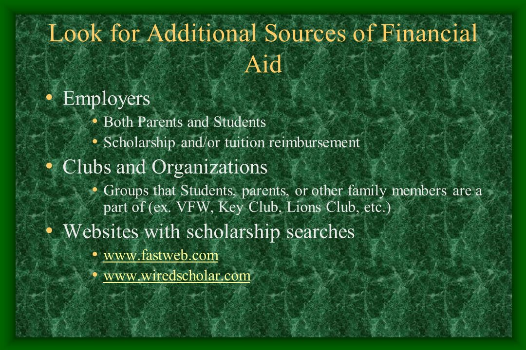 Look for Additional Sources of Financial Aid Employers Both Parents and Students Scholarship and/or tuition reimbursement Clubs and Organizations Groups that Students, parents, or other family members are a part of (ex.