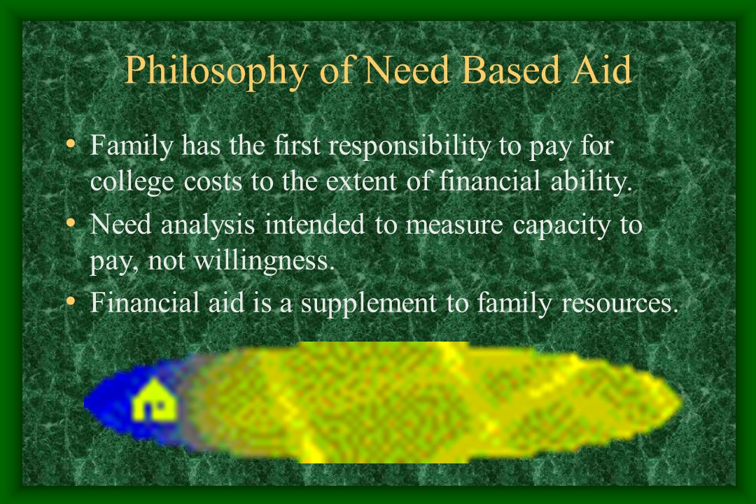 Philosophy of Need Based Aid Family has the first responsibility to pay for college costs to the extent of financial ability.