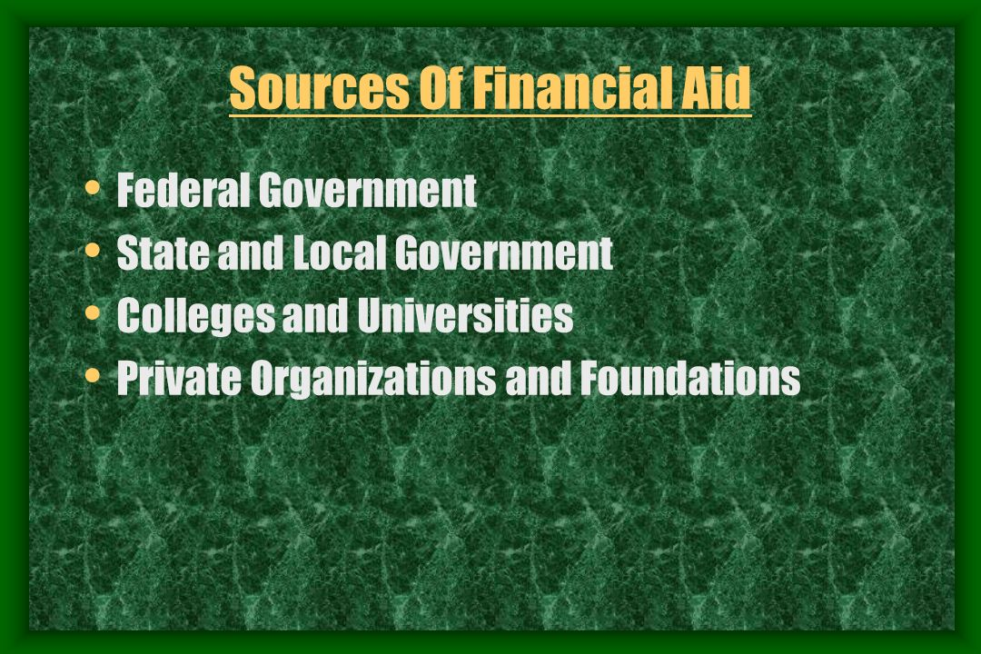 Sources Of Financial Aid Federal Government State and Local Government Colleges and Universities Private Organizations and Foundations
