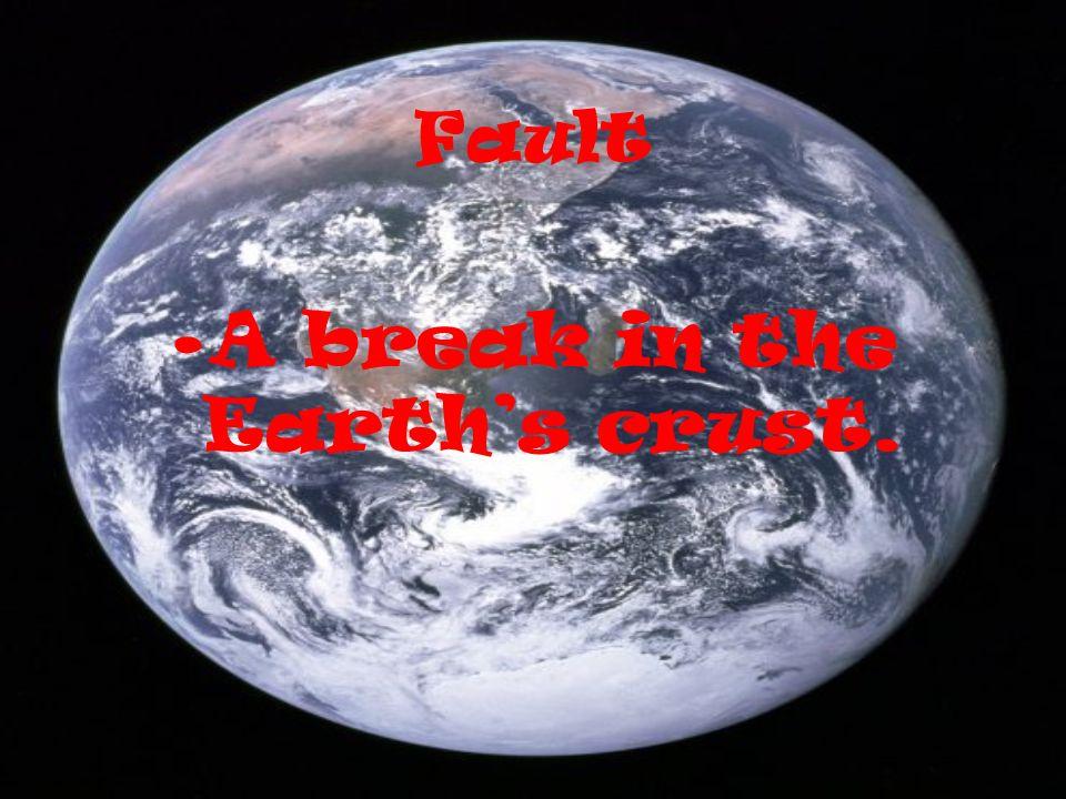 Fault A break in the Earths crust.