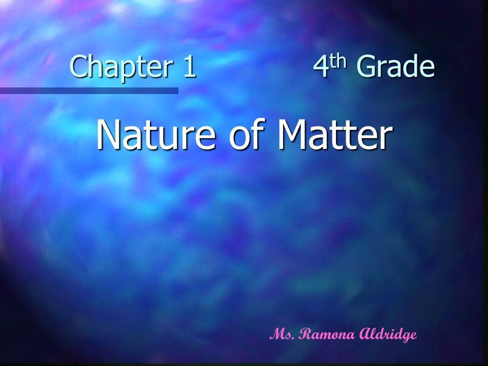 Chapter 1 4 th Grade Nature of Matter Ms. Ramona Aldridge