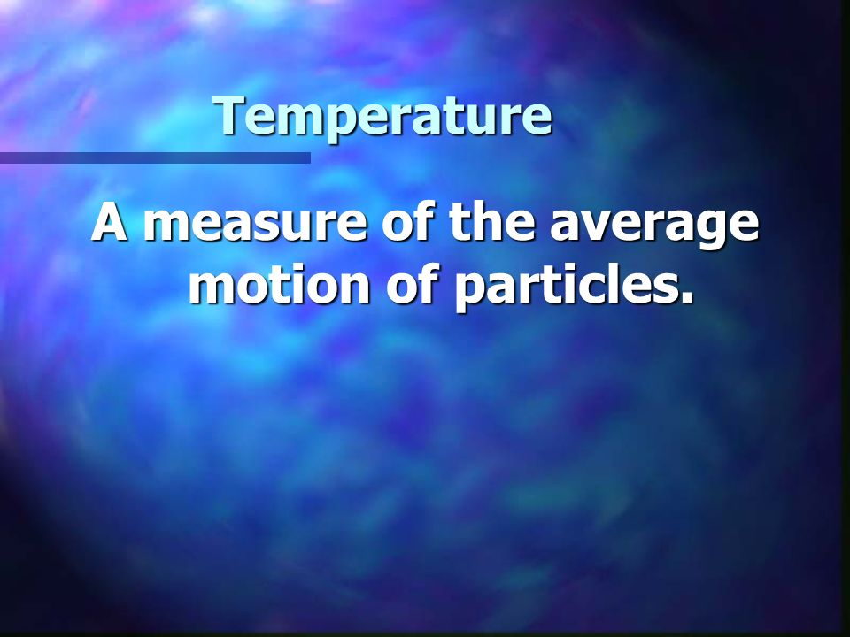 Temperature A measure of the average motion of particles.