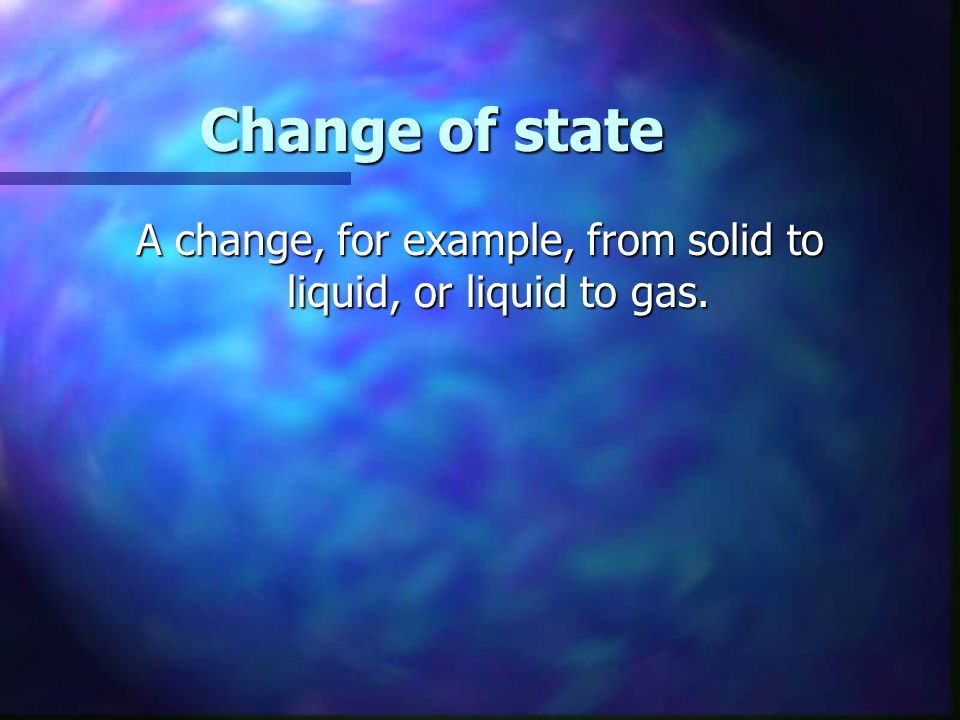 Change of state A change, for example, from solid to liquid, or liquid to gas.