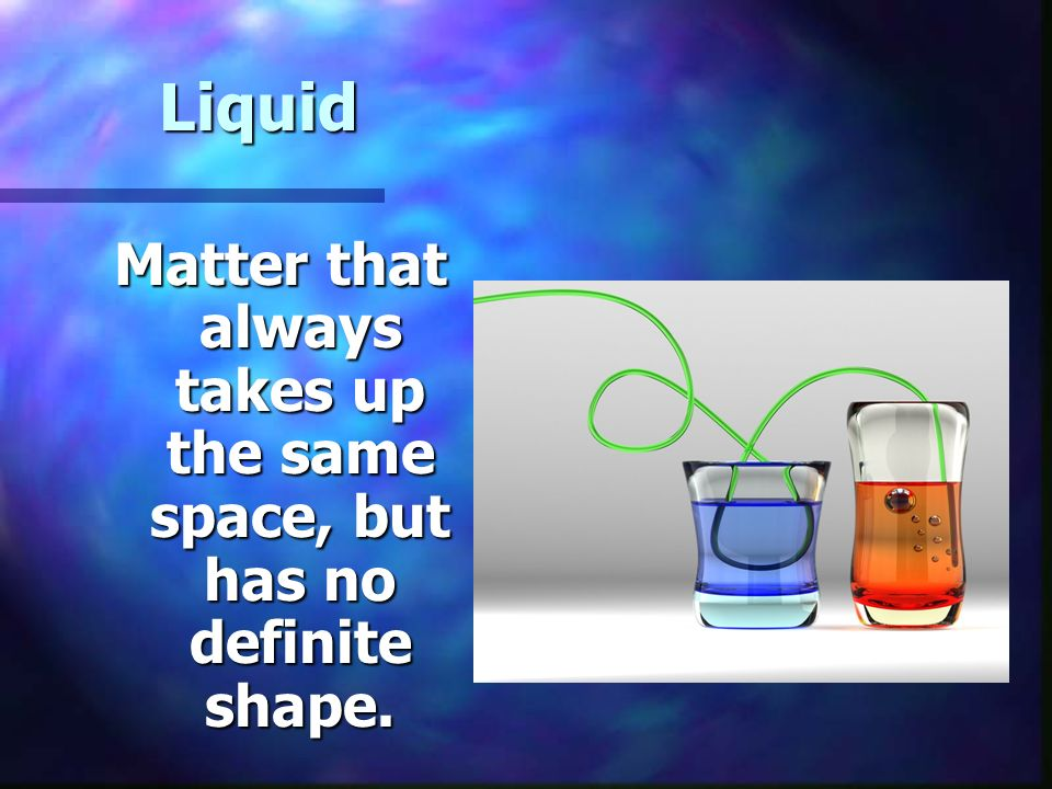 Liquid Matter that always takes up the same space, but has no definite shape.