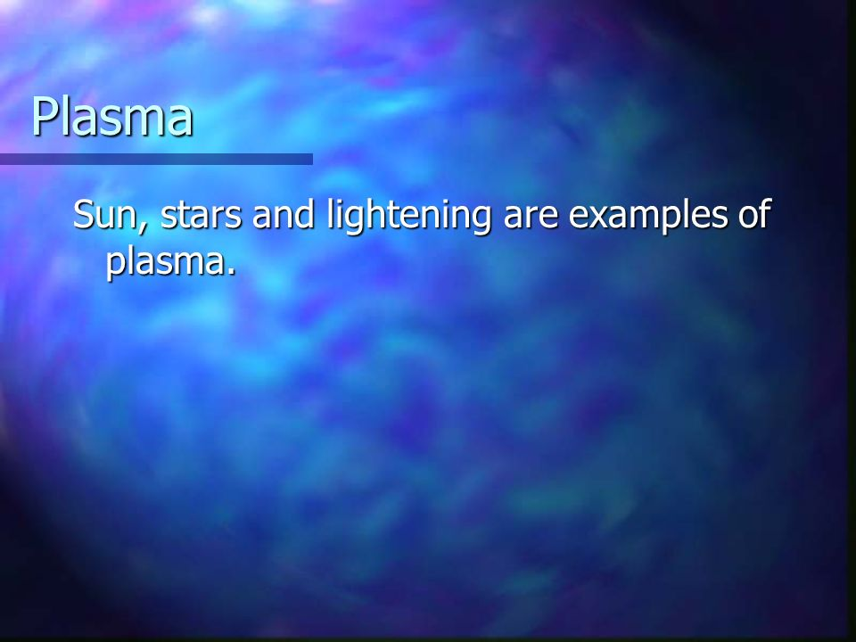 Plasma Sun, stars and lightening are examples of plasma.