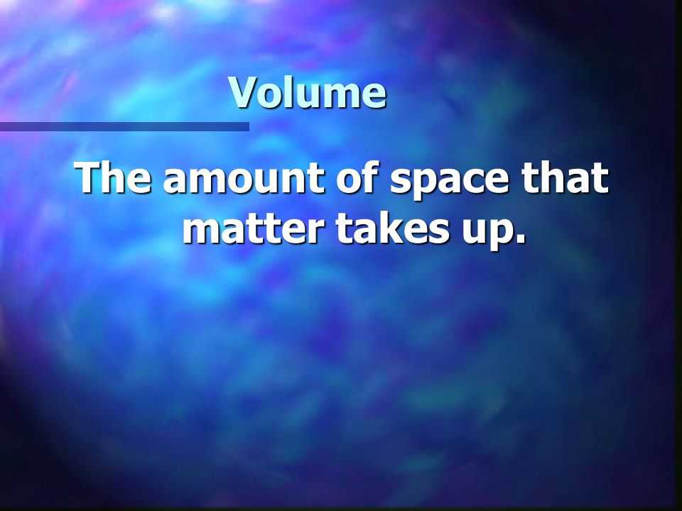 Volume The amount of space that matter takes up.