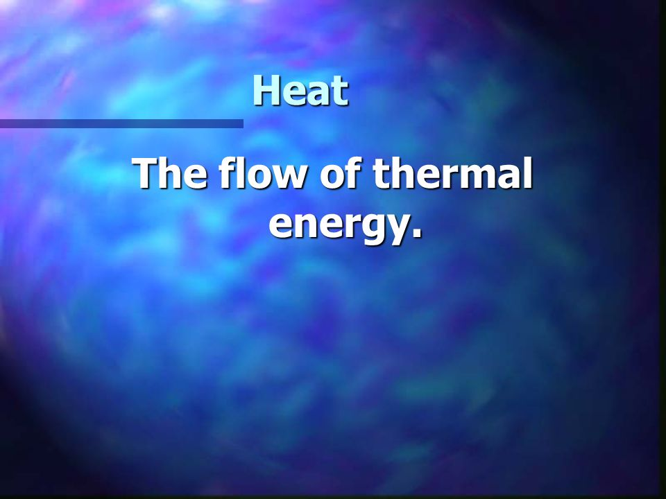 Heat The flow of thermal energy.