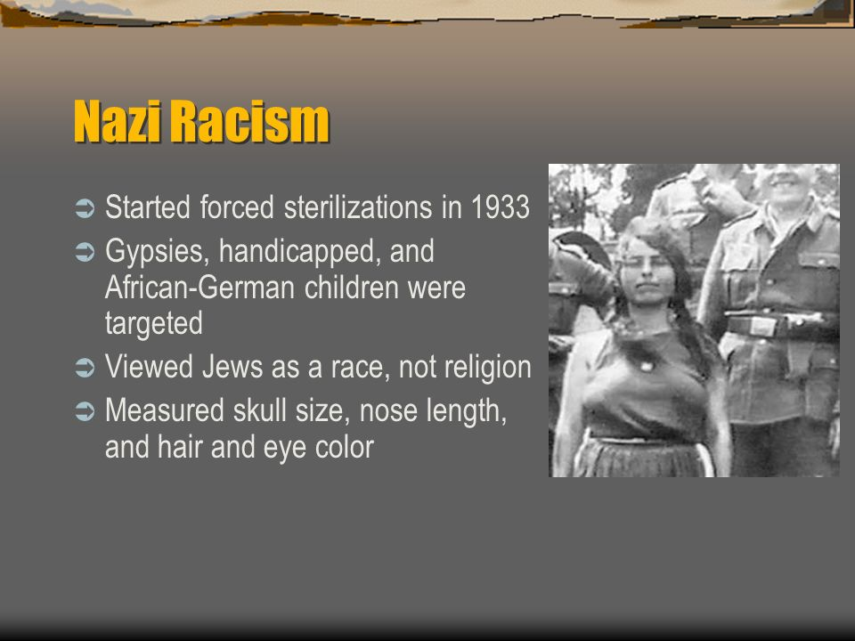 Nazi Racism Started forced sterilizations in 1933 Gypsies, handicapped, and African-German children were targeted Viewed Jews as a race, not religion Measured skull size, nose length, and hair and eye color