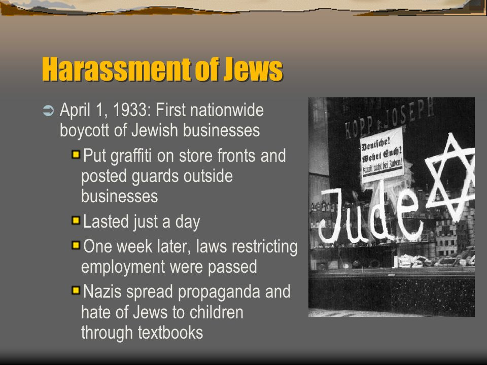 Harassment of Jews April 1, 1933: First nationwide boycott of Jewish businesses Put graffiti on store fronts and posted guards outside businesses Last