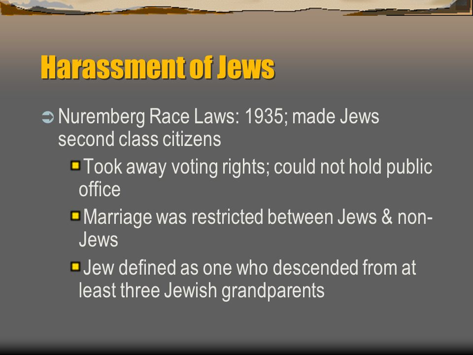 Harassment of Jews Nuremberg Race Laws: 1935; made Jews second class citizens Took away voting rights; could not hold public office Marriage was restr