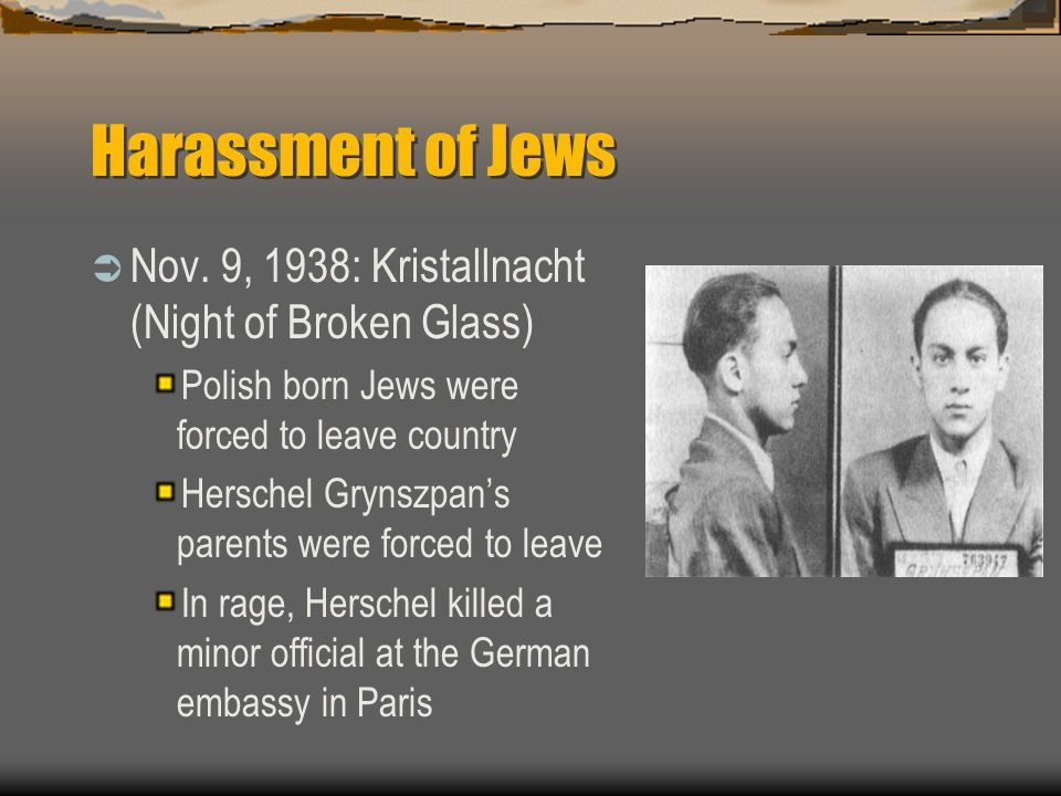 Harassment of Jews Nov. 9, 1938: Kristallnacht (Night of Broken Glass) Polish born Jews were forced to leave country Herschel Grynszpans parents were