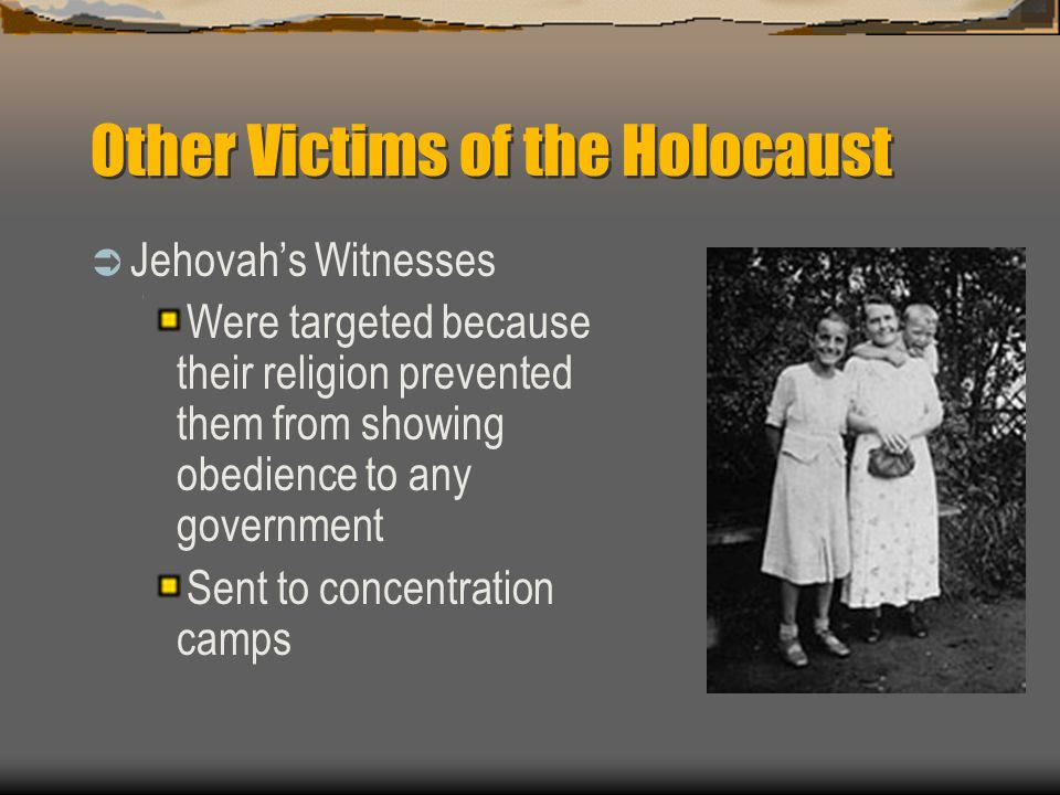 Other Victims of the Holocaust Jehovahs Witnesses Were targeted because their religion prevented them from showing obedience to any government Sent to