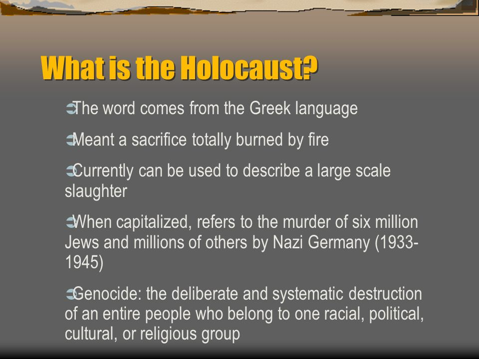 What is the Holocaust? The word comes from the Greek language Meant a sacrifice totally burned by fire Currently can be used to describe a large scale