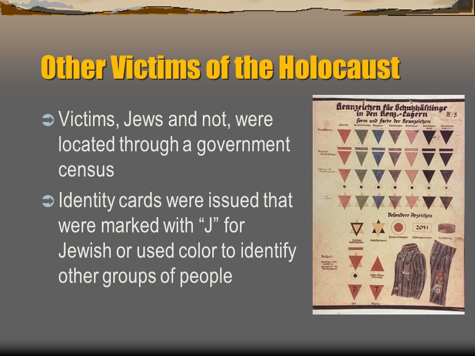 Other Victims of the Holocaust Victims, Jews and not, were located through a government census Identity cards were issued that were marked with J for Jewish or used color to identify other groups of people
