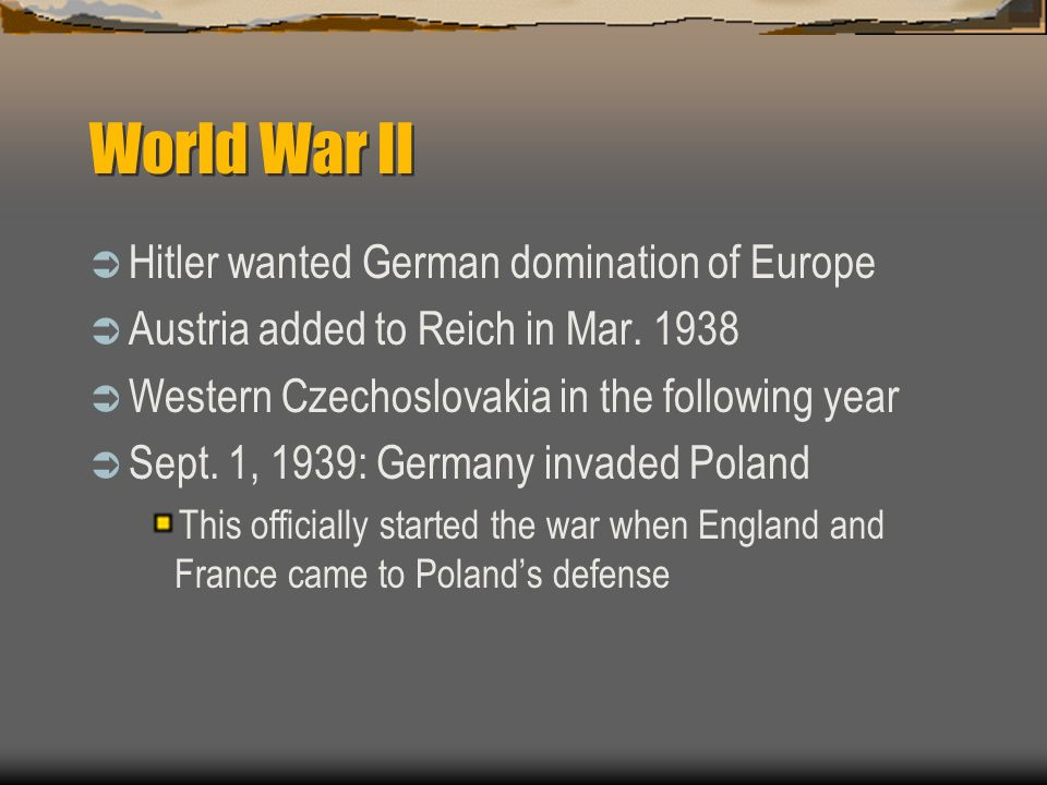 World War II Hitler wanted German domination of Europe Austria added to Reich in Mar.